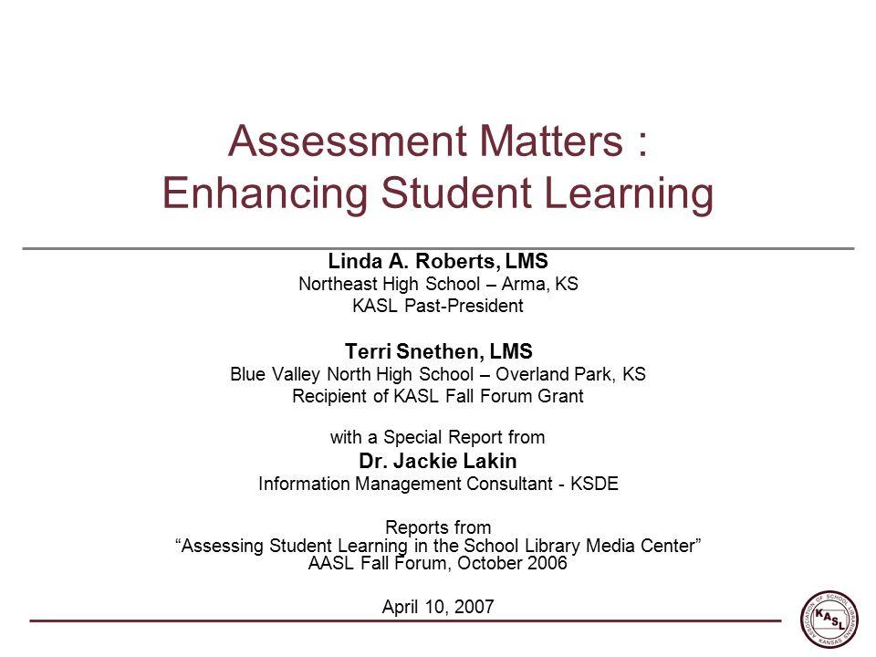 Assessment Matters : Enhancing Student Learning Linda A. Roberts, LMS Northeast High School – Arma, KS KASL Past-President Terri Snethen, LMS Blue Val