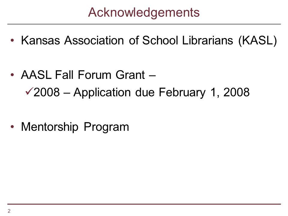 2 Acknowledgements Kansas Association of School Librarians (KASL) AASL Fall Forum Grant – 2008 – Application due February 1, 2008 Mentorship Program