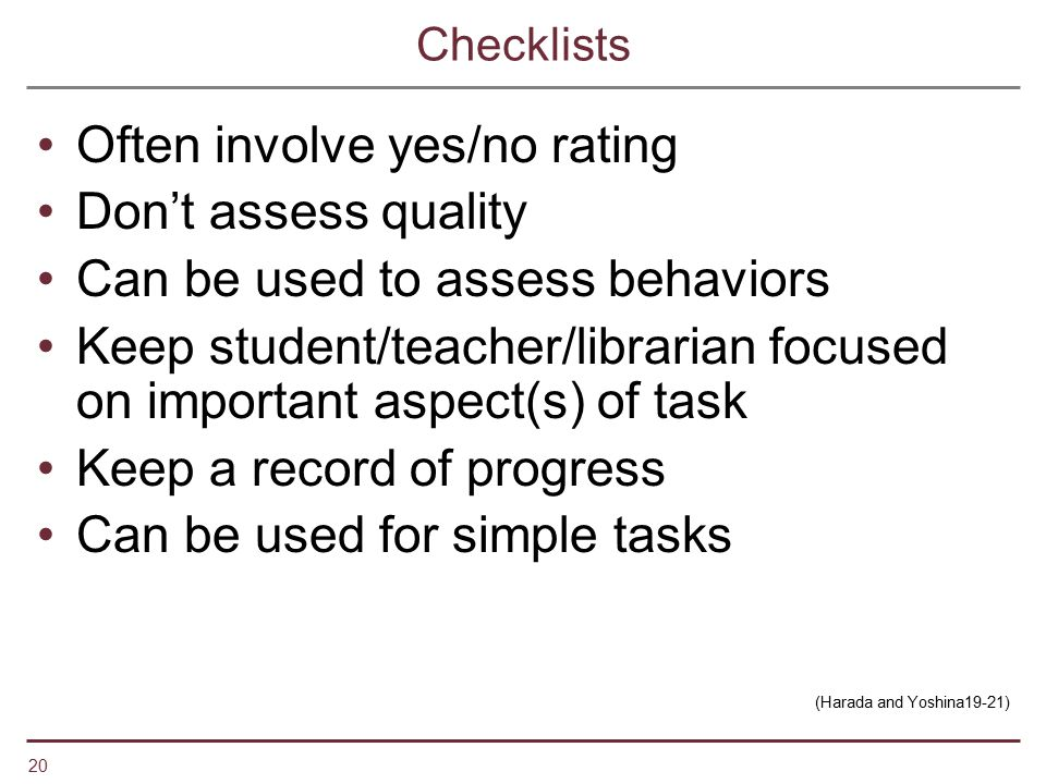 20 Checklists Often involve yes/no rating Don't assess quality Can be used to assess behaviors Keep student/teacher/librarian focused on important asp