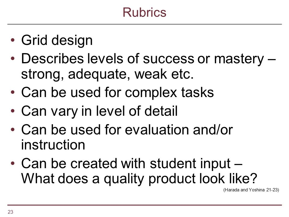 23 Rubrics Grid design Describes levels of success or mastery – strong, adequate, weak etc. Can be used for complex tasks Can vary in level of detail