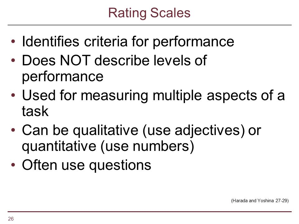 26 Rating Scales Identifies criteria for performance Does NOT describe levels of performance Used for measuring multiple aspects of a task Can be qual