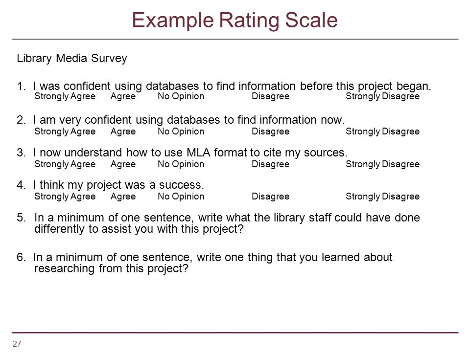 27 Example Rating Scale Library Media Survey 1. I was confident using databases to find information before this project began. Strongly AgreeAgreeNo O