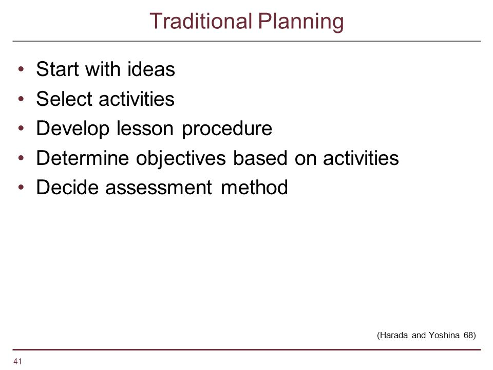 41 Traditional Planning Start with ideas Select activities Develop lesson procedure Determine objectives based on activities Decide assessment method