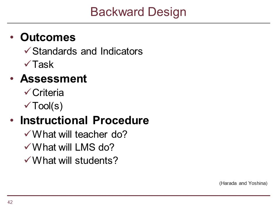 42 Backward Design Outcomes Standards and Indicators Task Assessment Criteria Tool(s) Instructional Procedure What will teacher do? What will LMS do?
