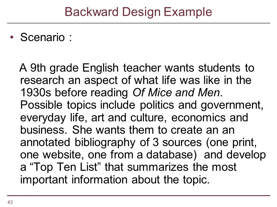 43 Backward Design Example Scenario : A 9th grade English teacher wants students to research an aspect of what life was like in the 1930s before readi