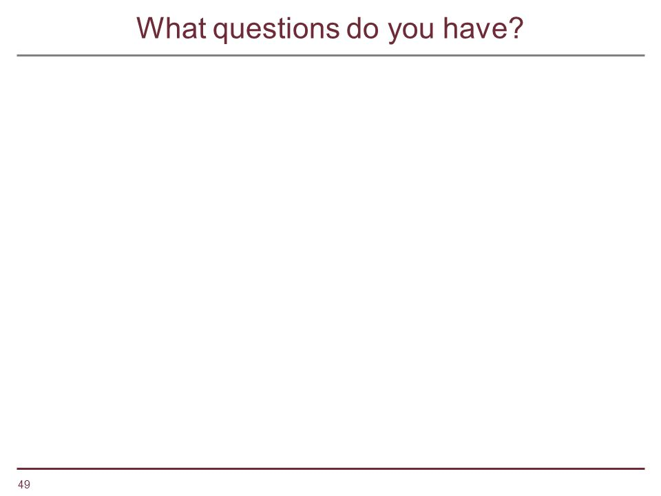 49 What questions do you have?