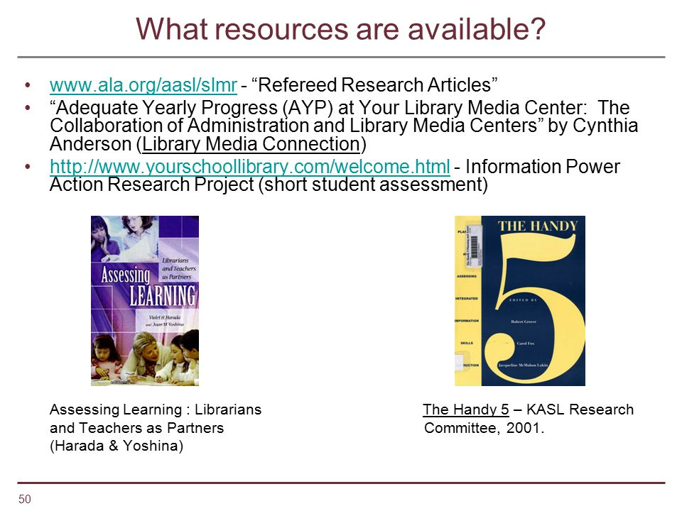 """50 What resources are available? www.ala.org/aasl/slmr - """"Refereed Research Articles""""www.ala.org/aasl/slmr """"Adequate Yearly Progress (AYP) at Your Lib"""