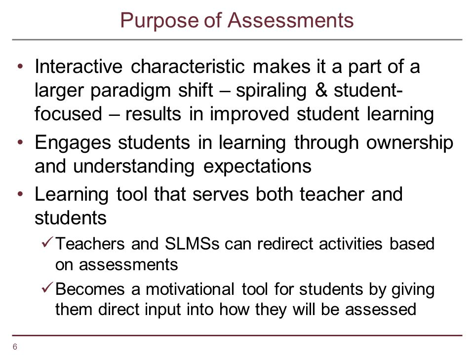 6 Purpose of Assessments Interactive characteristic makes it a part of a larger paradigm shift – spiraling & student- focused – results in improved st