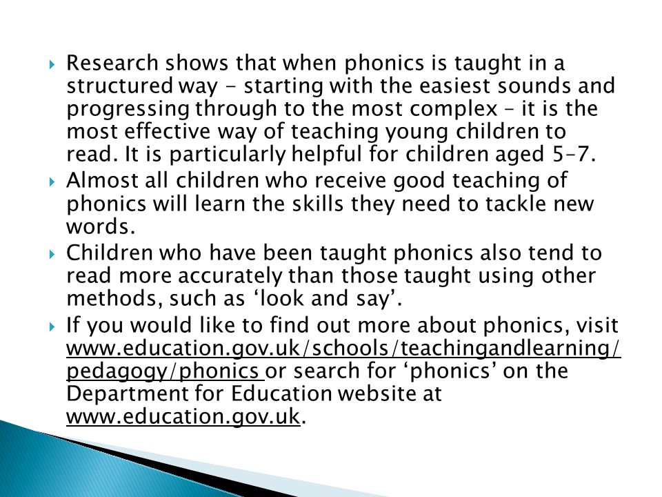  Research shows that when phonics is taught in a structured way - starting with the easiest sounds and progressing through to the most complex – it is the most effective way of teaching young children to read.