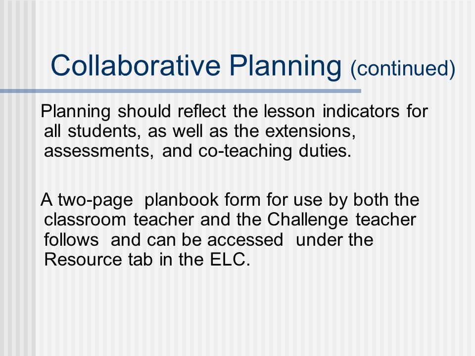 Collaborative Planning (continued) Planning should reflect the lesson indicators for all students, as well as the extensions, assessments, and co-teaching duties.