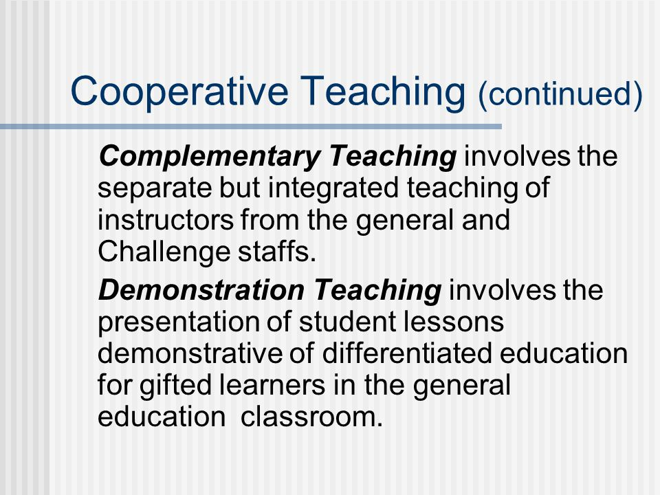 Cooperative Teaching (continued) Complementary Teaching involves the separate but integrated teaching of instructors from the general and Challenge staffs.