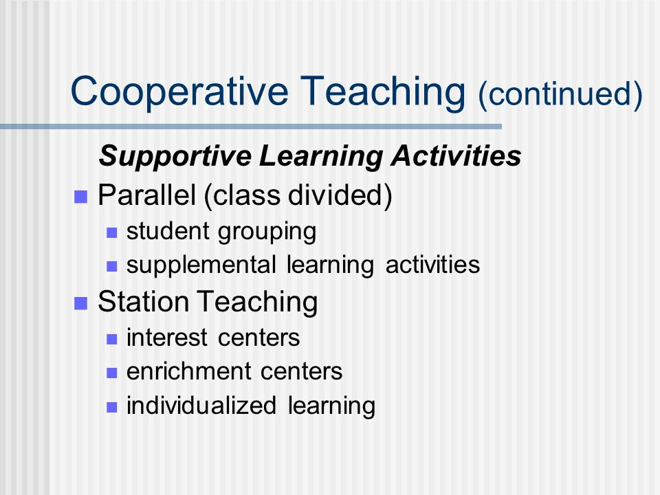 Cooperative Teaching (continued) Supportive Learning Activities Parallel (class divided) student grouping supplemental learning activities Station Teaching interest centers enrichment centers individualized learning