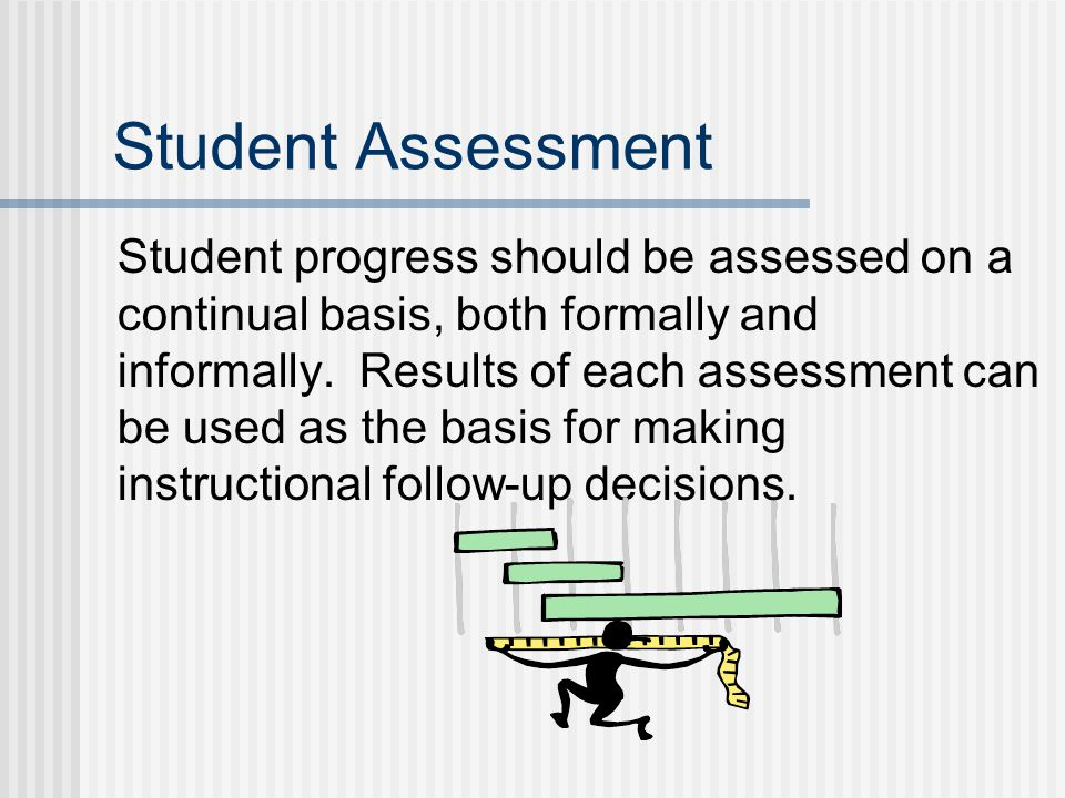 Student Assessment Student progress should be assessed on a continual basis, both formally and informally.