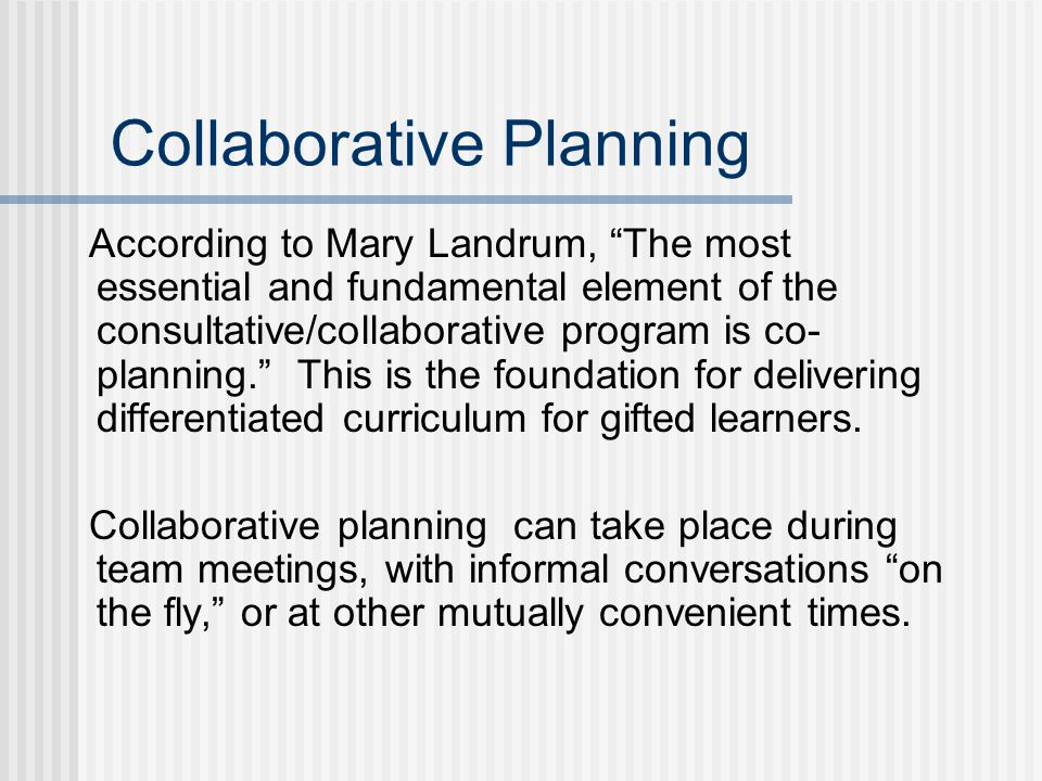Collaborative Planning According to Mary Landrum, The most essential and fundamental element of the consultative/collaborative program is co- planning. This is the foundation for delivering differentiated curriculum for gifted learners.