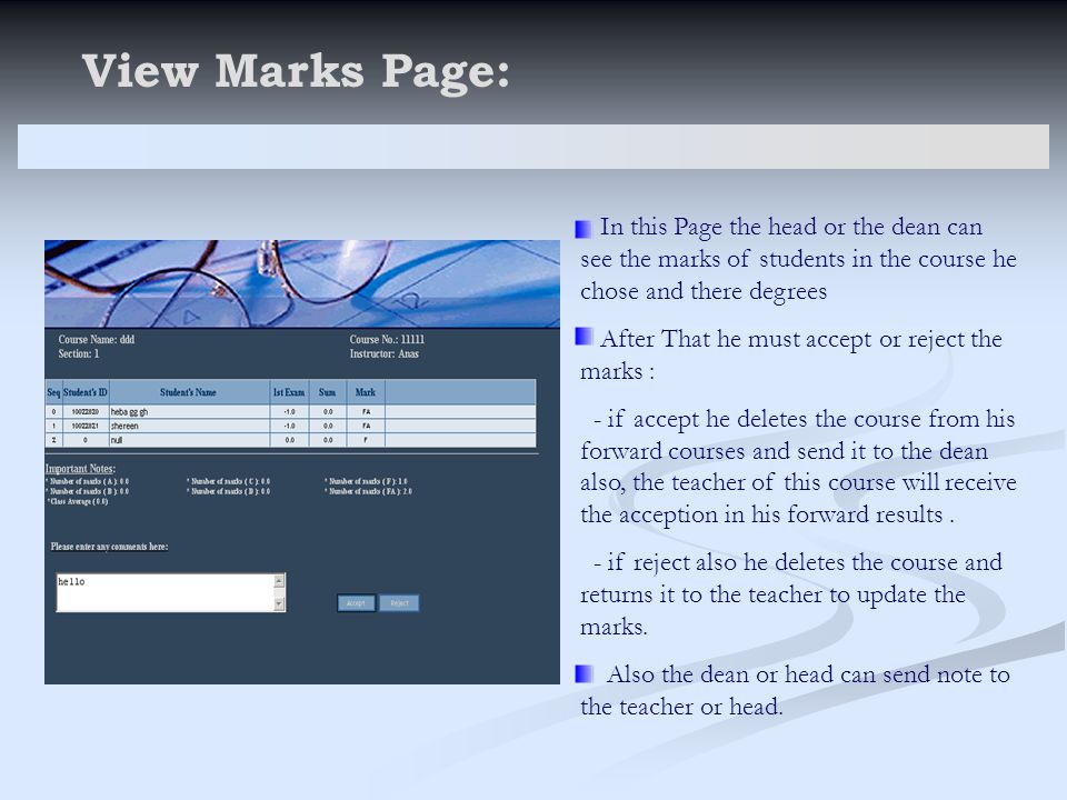 View Marks Page: In this Page the head or the dean can see the marks of students in the course he chose and there degrees After That he must accept or reject the marks : - if accept he deletes the course from his forward courses and send it to the dean also, the teacher of this course will receive the acception in his forward results.