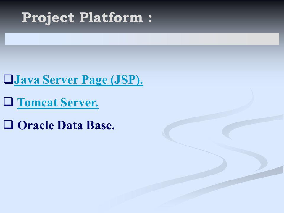 Project Platform :  Java Server Page (JSP). Java Server Page (JSP).  Tomcat Server.Tomcat Server.  Oracle Data Base.