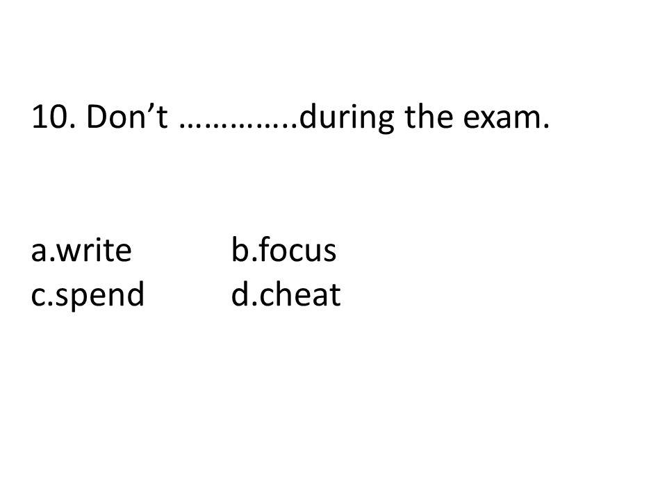 10. Don't …………..during the exam. a.writeb.focus c.spendd.cheat