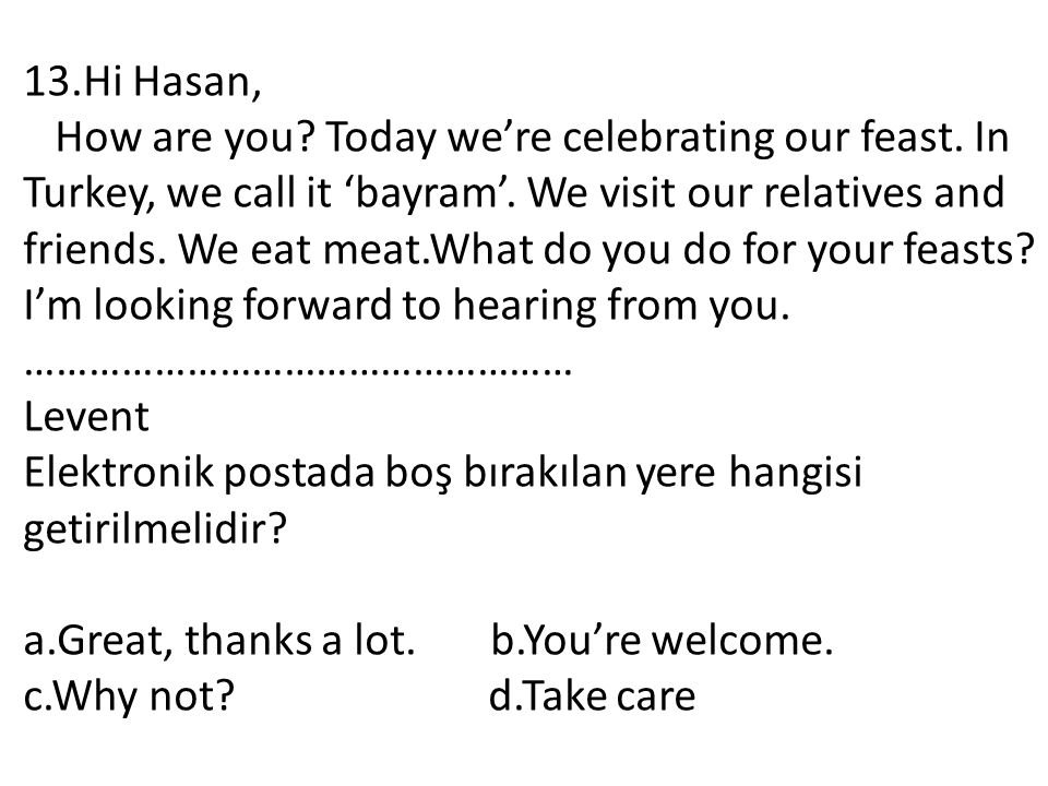 13.Hi Hasan, How are you? Today we're celebrating our feast. In Turkey, we call it 'bayram'. We visit our relatives and friends. We eat meat.What do y