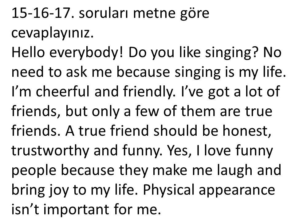 15-16-17. soruları metne göre cevaplayınız. Hello everybody! Do you like singing? No need to ask me because singing is my life. I'm cheerful and frien