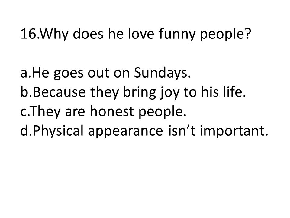 16.Why does he love funny people? a.He goes out on Sundays. b.Because they bring joy to his life. c.They are honest people. d.Physical appearance isn'