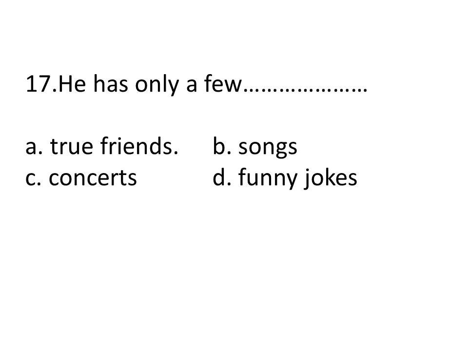 17.He has only a few………………… a. true friends.b. songs c. concertsd. funny jokes