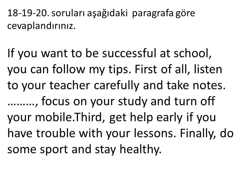 18-19-20. soruları aşağıdaki paragrafa göre cevaplandırınız. If you want to be successful at school, you can follow my tips. First of all, listen to y