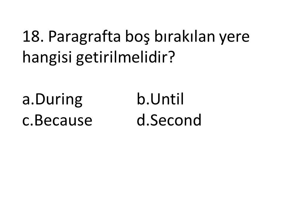 18. Paragrafta boş bırakılan yere hangisi getirilmelidir? a.Duringb.Until c.Becaused.Second