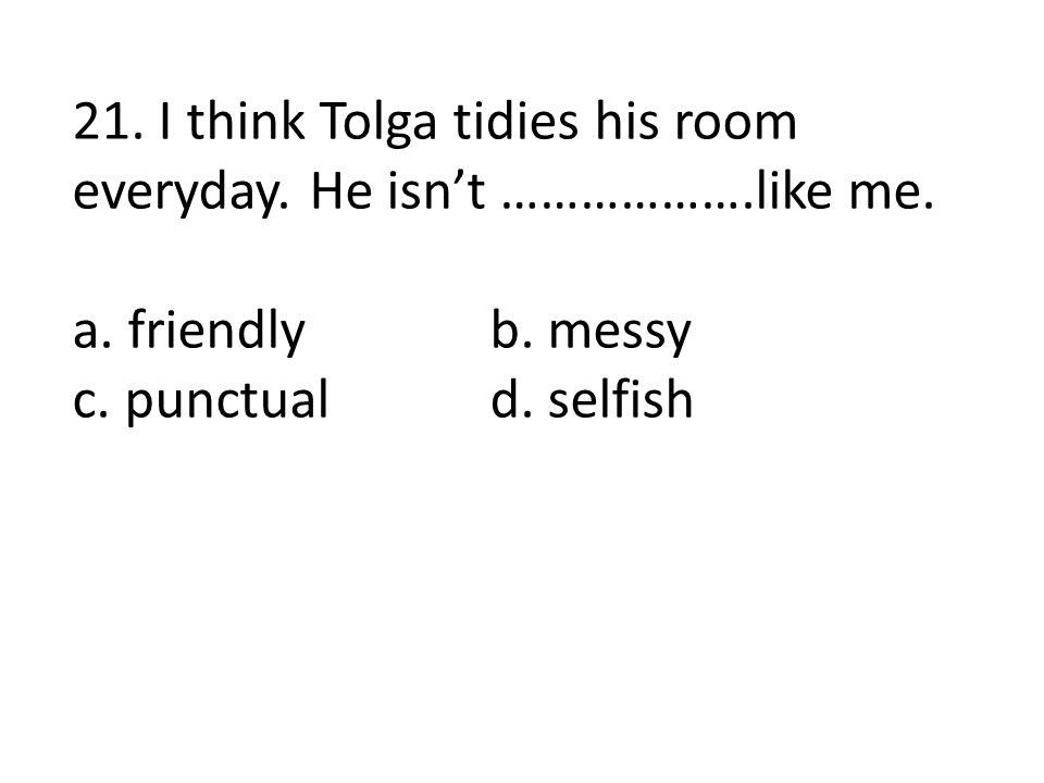 21. I think Tolga tidies his room everyday. He isn't ……………….like me. a. friendlyb. messy c. punctuald. selfish