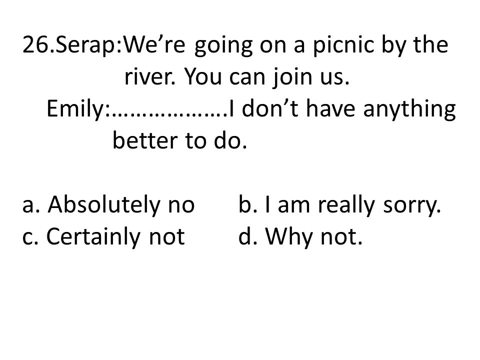 26.Serap:We're going on a picnic by the river. You can join us. Emily:……………….I don't have anything better to do. a. Absolutely no b. I am really sorry