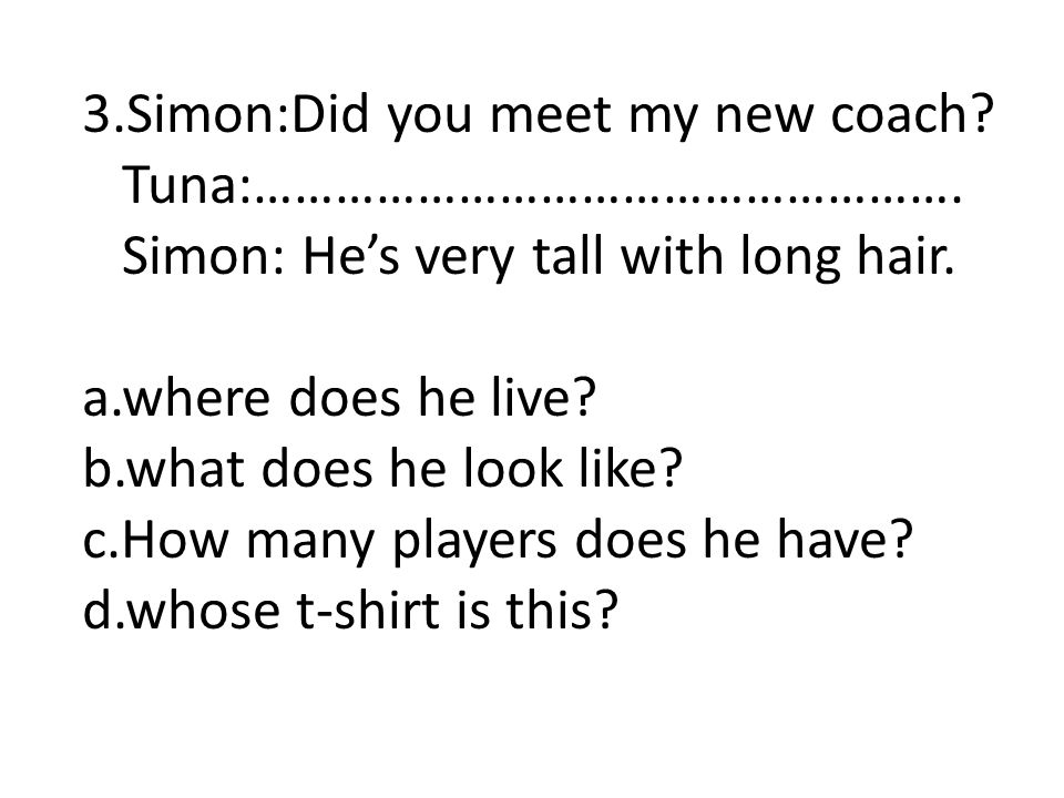 3.Simon:Did you meet my new coach? Tuna:……………………………………………. Simon: He's very tall with long hair. a.where does he live? b.what does he look like? c.How
