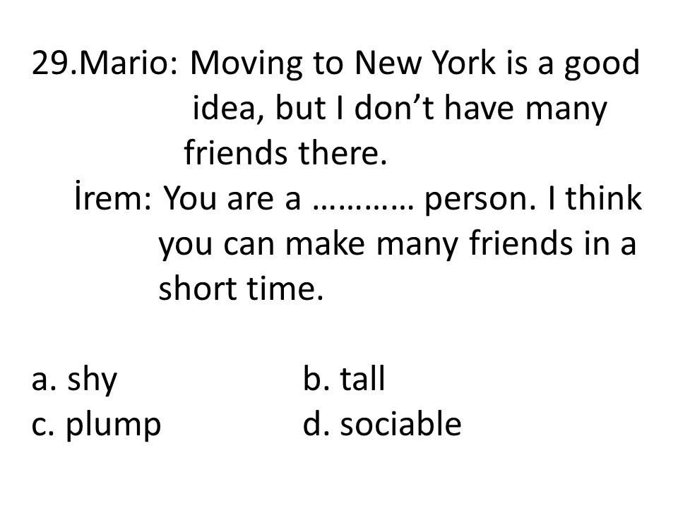 29.Mario: Moving to New York is a good idea, but I don't have many friends there. İrem: You are a ………… person. I think you can make many friends in a