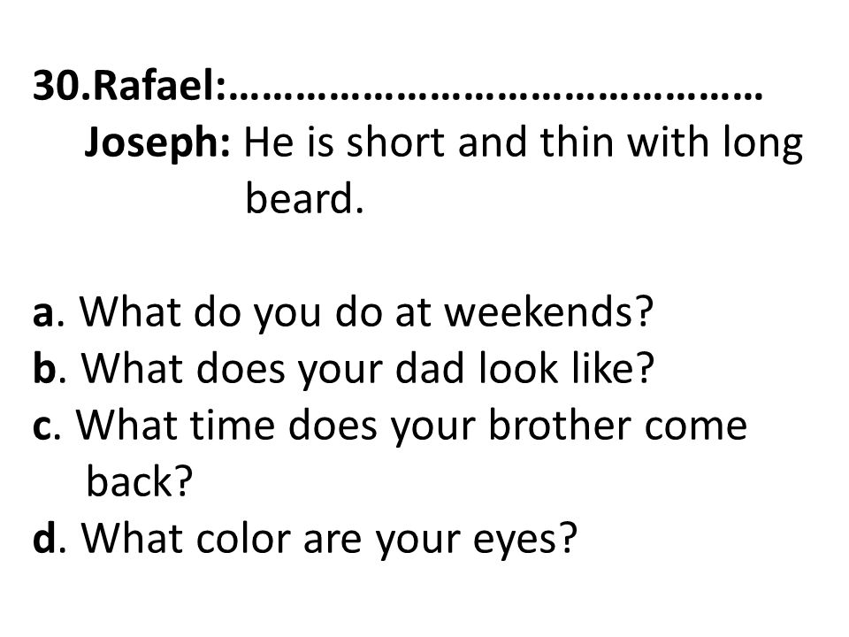 30.Rafael:………………………………………… Joseph: He is short and thin with long beard. a. What do you do at weekends? b. What does your dad look like? c. What time