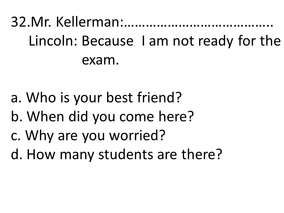 32.Mr. Kellerman:………………………………….. Lincoln: Because I am not ready for the exam. a. Who is your best friend? b. When did you come here? c. Why are you w
