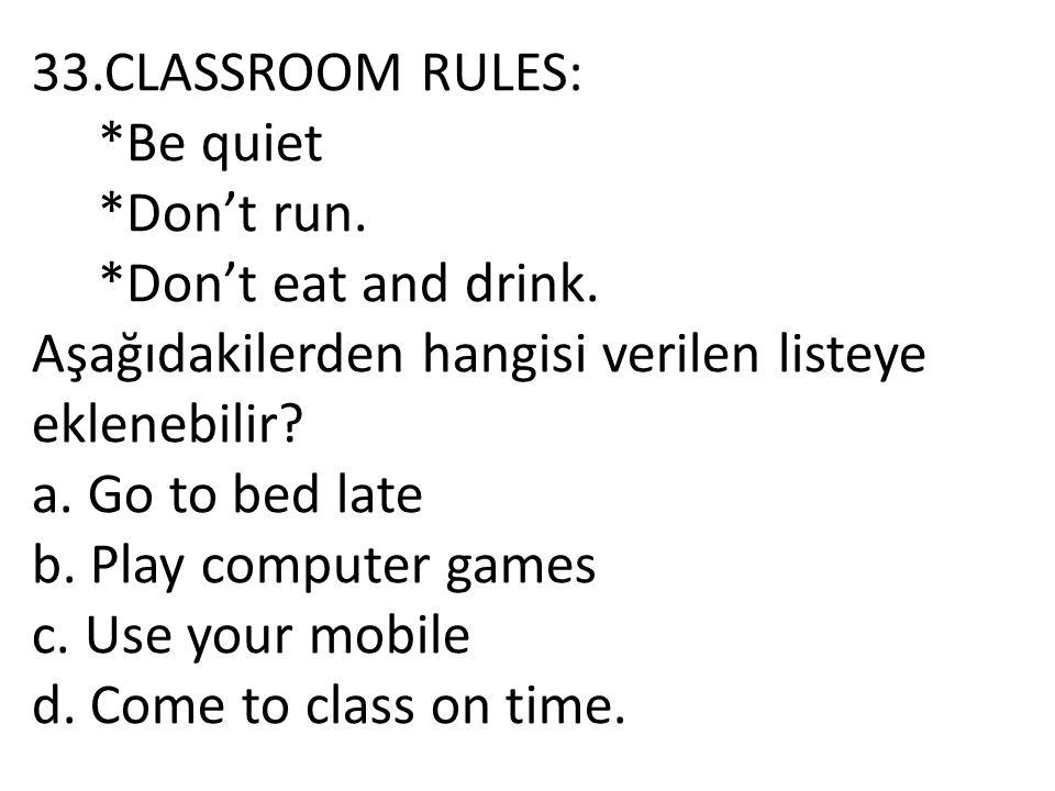 33.CLASSROOM RULES: *Be quiet *Don't run. *Don't eat and drink. Aşağıdakilerden hangisi verilen listeye eklenebilir? a. Go to bed late b. Play compute