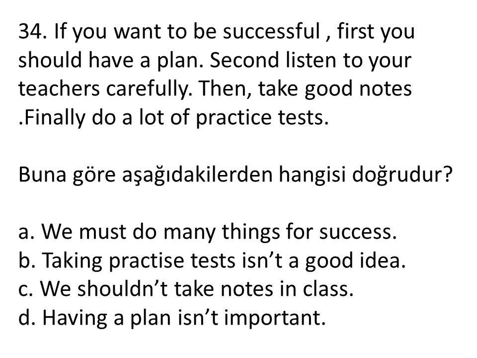 34. If you want to be successful, first you should have a plan. Second listen to your teachers carefully. Then, take good notes.Finally do a lot of pr