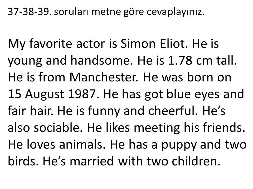 37-38-39. soruları metne göre cevaplayınız. My favorite actor is Simon Eliot. He is young and handsome. He is 1.78 cm tall. He is from Manchester. He