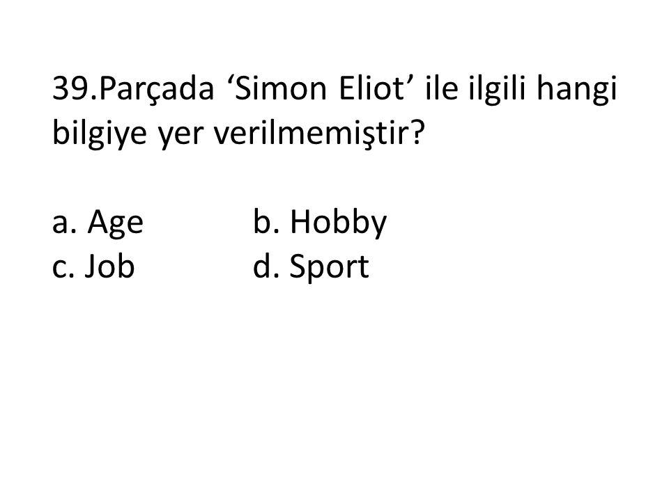 39.Parçada 'Simon Eliot' ile ilgili hangi bilgiye yer verilmemiştir? a. Ageb. Hobby c. Jobd. Sport