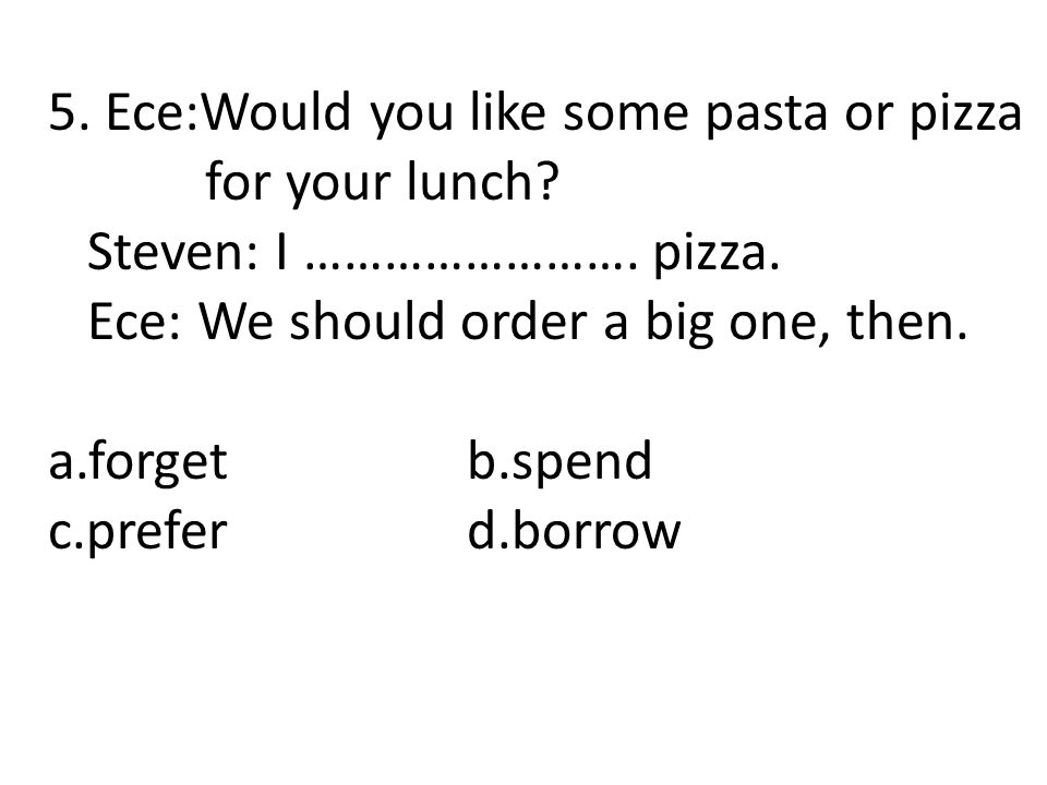 5. Ece:Would you like some pasta or pizza for your lunch? Steven: I ……………………. pizza. Ece: We should order a big one, then. a.forgetb.spend c.preferd.b