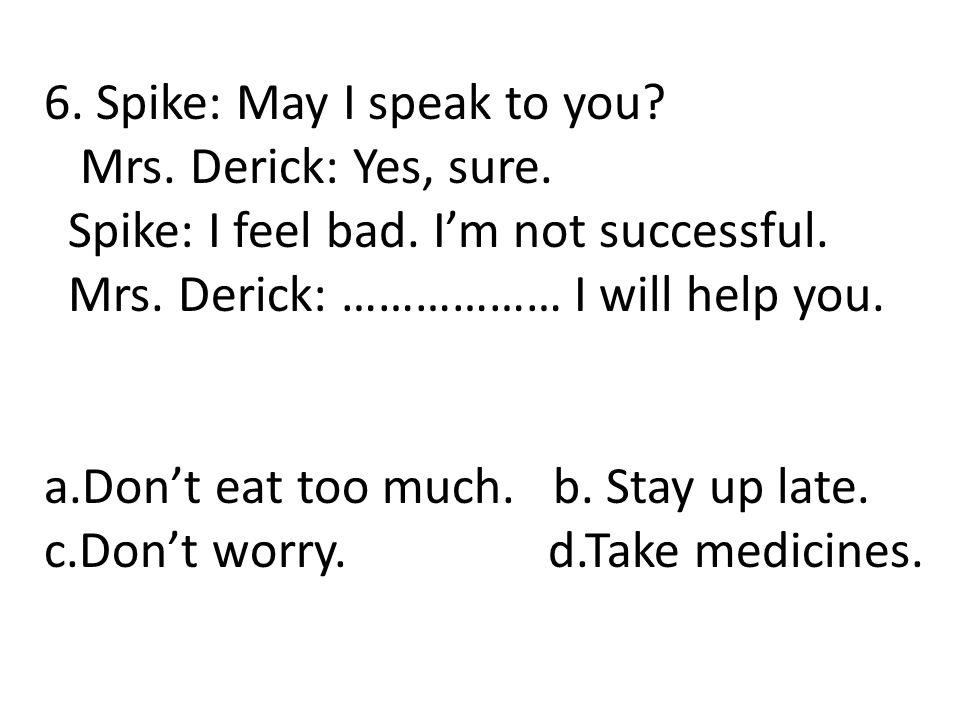 6. Spike: May I speak to you? Mrs. Derick: Yes, sure. Spike: I feel bad. I'm not successful. Mrs. Derick: ……………… I will help you. a.Don't eat too much