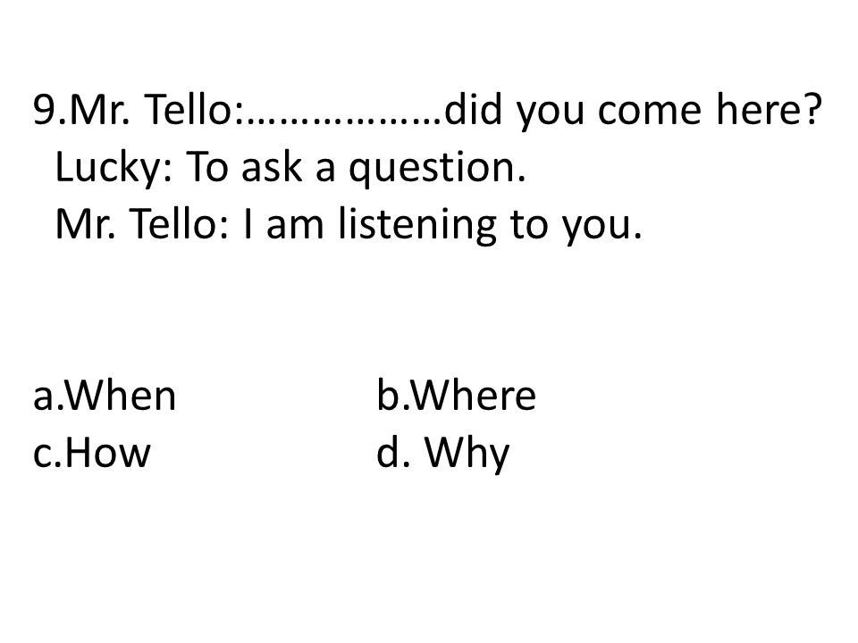 9.Mr. Tello:………………did you come here? Lucky: To ask a question. Mr. Tello: I am listening to you. a.Whenb.Where c.Howd. Why