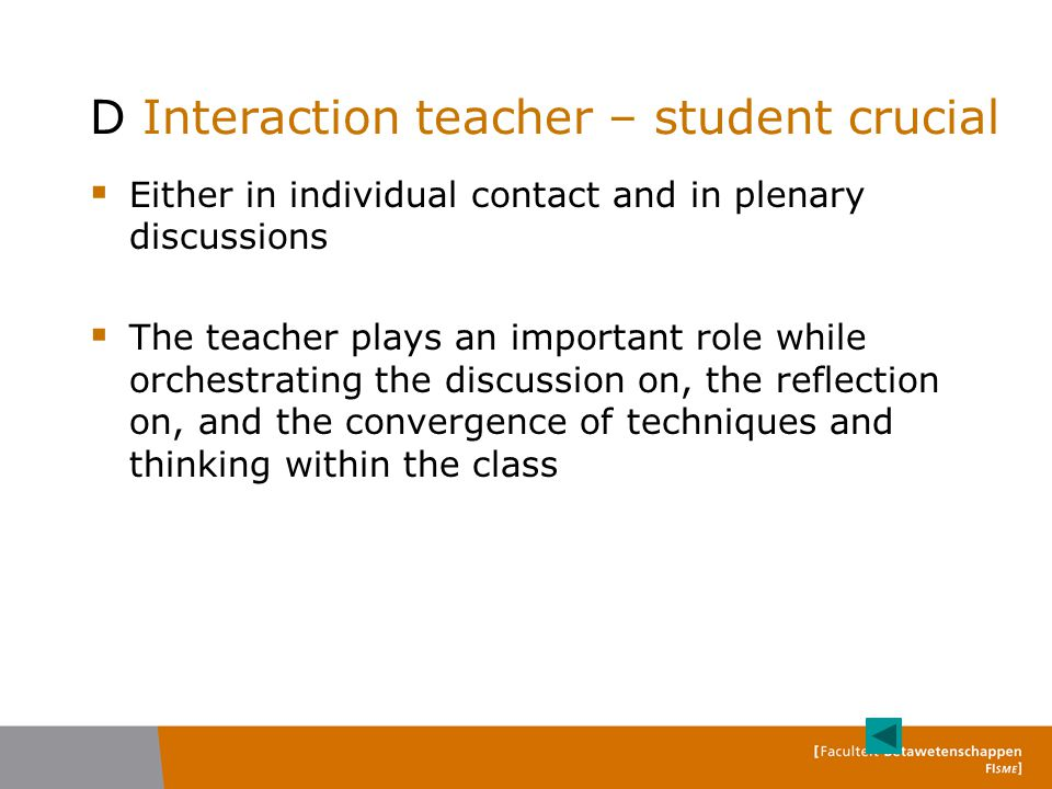 D Interaction teacher – student crucial  Either in individual contact and in plenary discussions  The teacher plays an important role while orchestrating the discussion on, the reflection on, and the convergence of techniques and thinking within the class