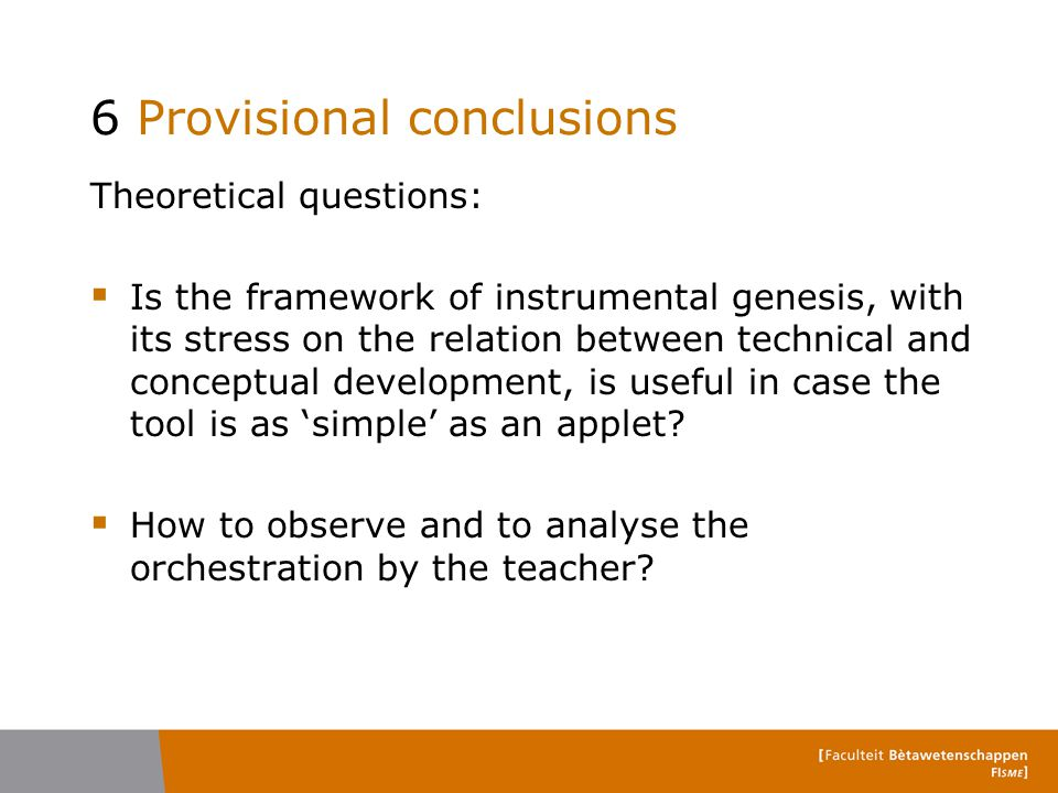 6 Provisional conclusions Theoretical questions:  Is the framework of instrumental genesis, with its stress on the relation between technical and conceptual development, is useful in case the tool is as 'simple' as an applet.
