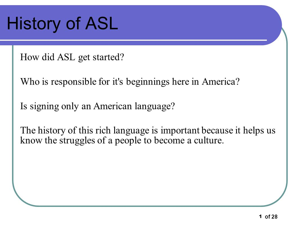 of 28 1 History of ASL How did ASL get started? Who is responsible for it's beginnings here in America? Is signing only an American language? The hist