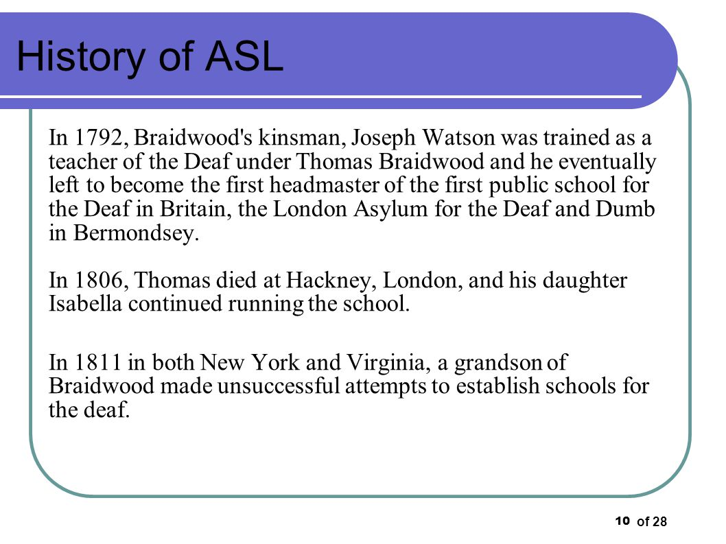 of 28 10 History of ASL In 1792, Braidwood's kinsman, Joseph Watson was trained as a teacher of the Deaf under Thomas Braidwood and he eventually left