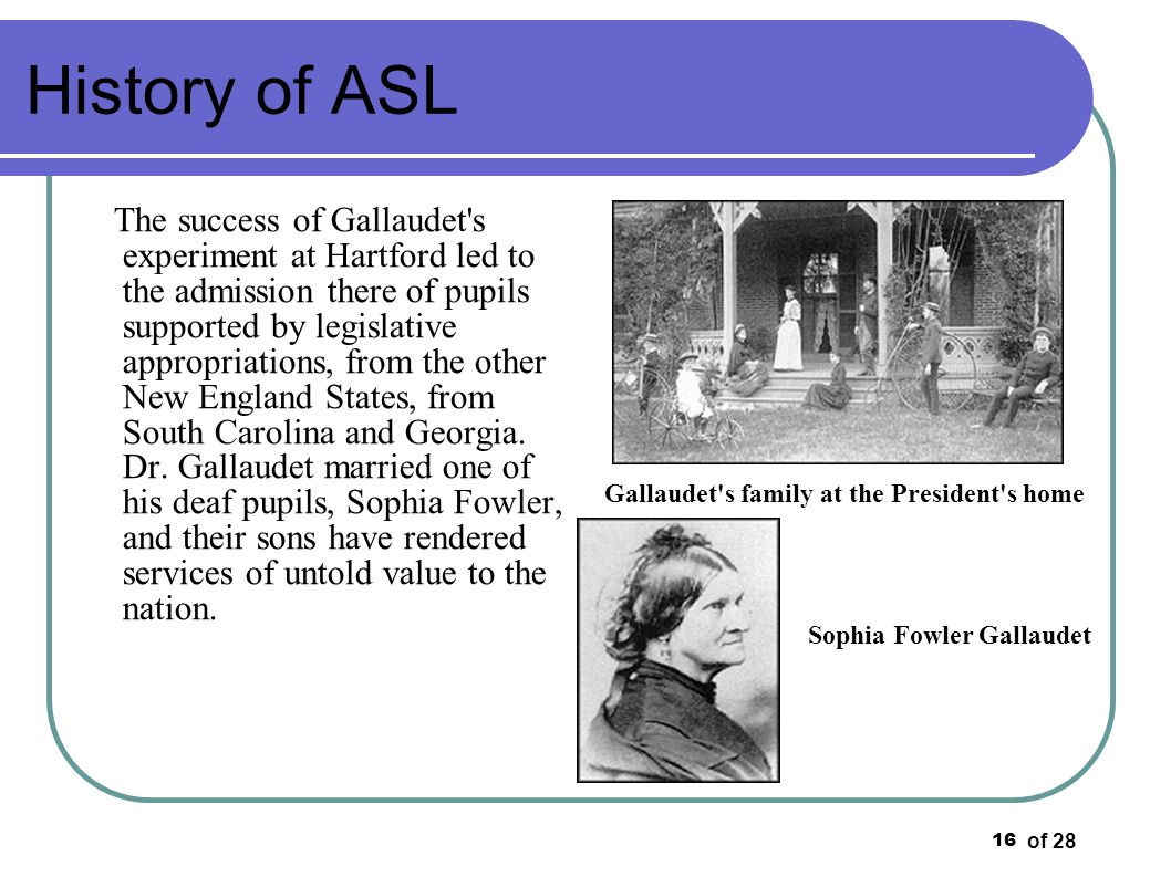 of 28 16 History of ASL The success of Gallaudet's experiment at Hartford led to the admission there of pupils supported by legislative appropriations