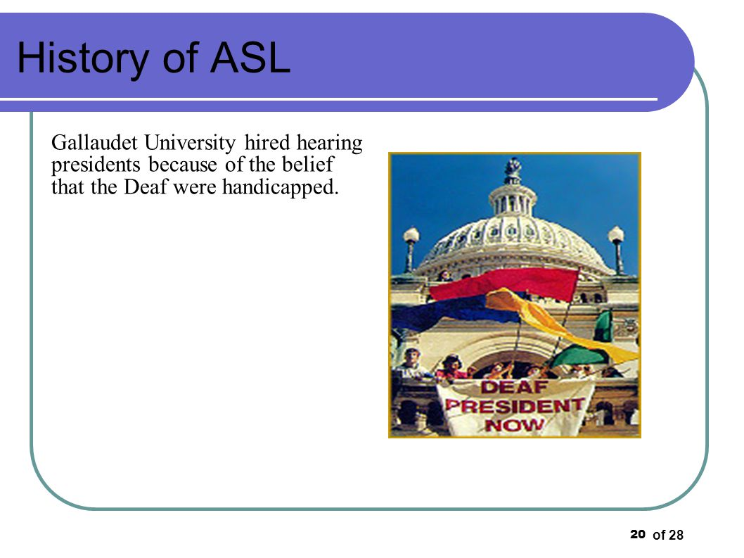 of 28 20 History of ASL Gallaudet University hired hearing presidents because of the belief that the Deaf were handicapped.