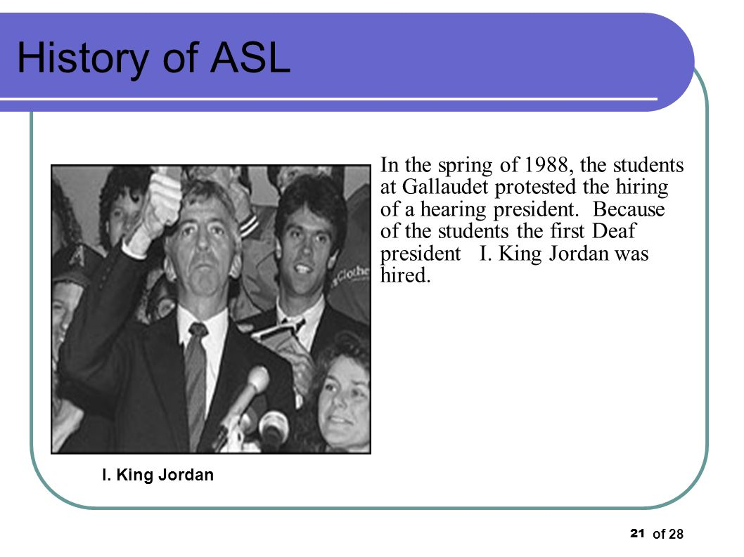 of 28 21 History of ASL In the spring of 1988, the students at Gallaudet protested the hiring of a hearing president. Because of the students the firs