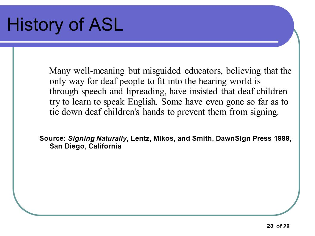 of 28 23 History of ASL Many well-meaning but misguided educators, believing that the only way for deaf people to fit into the hearing world is throug