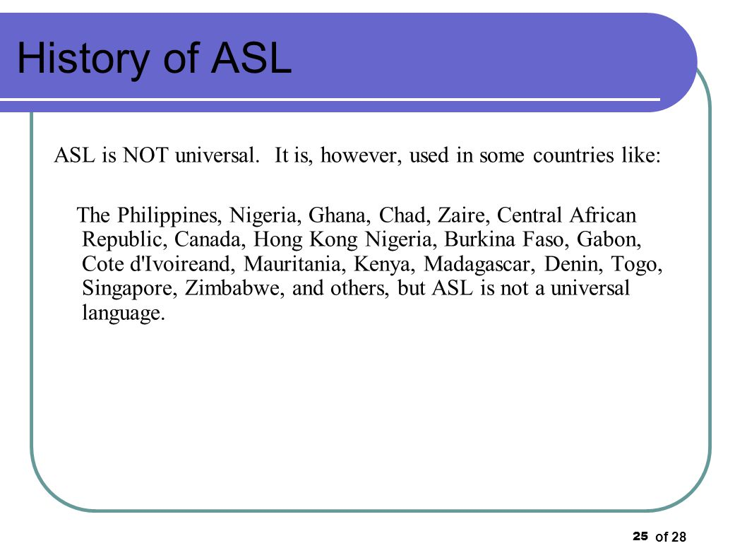 of 28 25 ASL is NOT universal. It is, however, used in some countries like: The Philippines, Nigeria, Ghana, Chad, Zaire, Central African Republic, Ca