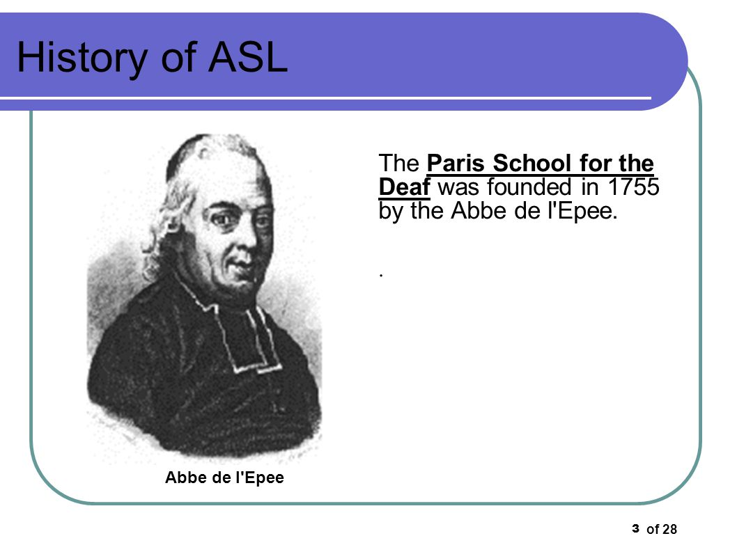 of 28 3 History of ASL The Paris School for the Deaf was founded in 1755 by the Abbe de l'Epee.. Abbe de l'Epee